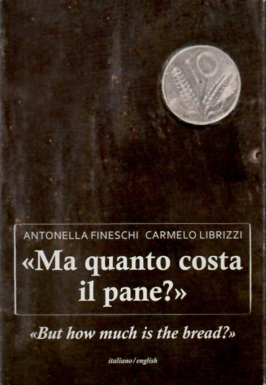 """""""Ma quanto costa il pane?"""" Biografia dell'artista Carmelo Librizzi, di Antonella Fineschi e Carmelo Librizzi"""