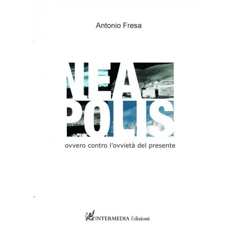 """""""NEA-POLIS ovvero contro l'ovvietà del presente"""" – Antonio Fresa"""