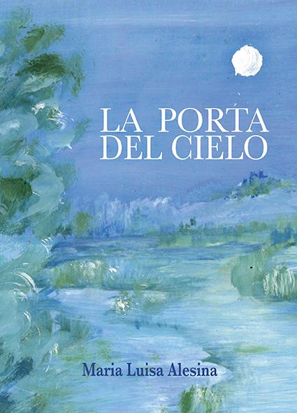 """Maria Luisa Alesina: disponibile nelle librerie e nei principali store online """"La Porta del Cielo"""", il primo romanzo della scrittrice e pittrice"""